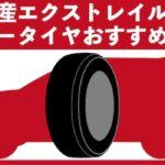 【日産・エクストレイル】夏タイヤ・サマータイヤのオススメ
