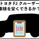 トヨタFJクルーザーの車検を安くする
